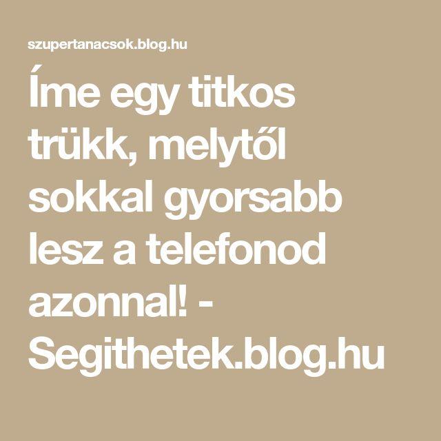 Íme egy titkos trükk, melytől sokkal gyorsabb lesz a telefonod azonnal! - Segithetek.blog.hu