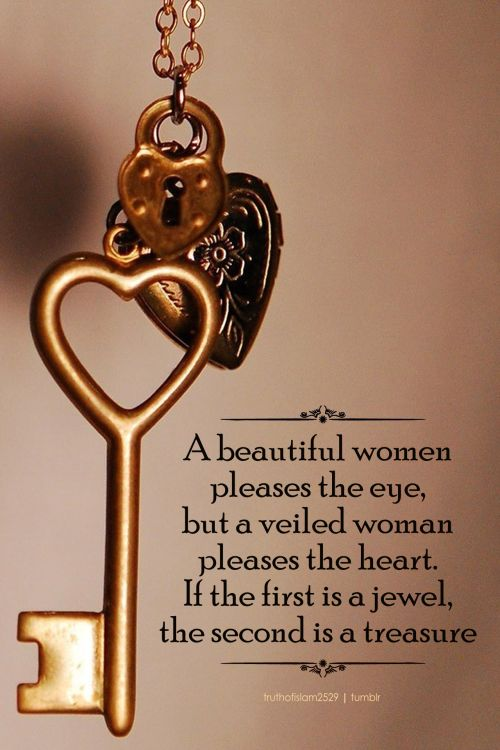 A beautiful women pleases the eye, but a veiled woman pleases the heart. If the first is a jewel, the second is a treasure