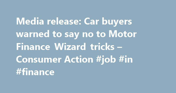 Media release: Car buyers warned to say no to Motor Finance Wizard tricks – Consumer Action #job #in #finance http://finance.remmont.com/media-release-car-buyers-warned-to-say-no-to-motor-finance-wizard-tricks-consumer-action-job-in-finance/  #kwik finance # Media release: Car buyers warned to say no to Motor Finance Wizard tricks Consumer Action Law Centre has today again issued legal proceedings against motor car trader, DGTV1 which trades as Motor Finance Wizard, and its related finance…