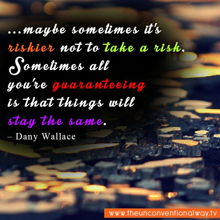 """..maybe sometimes it's riskier not ot take a risk..."""