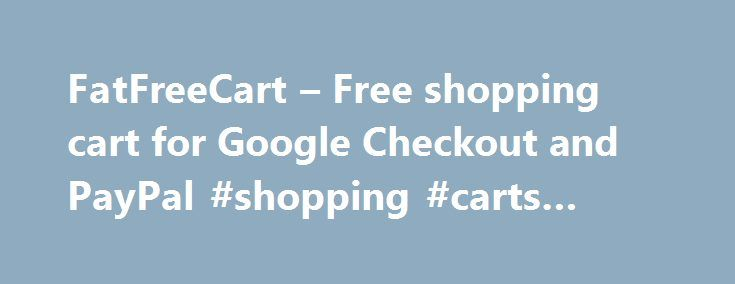 FatFreeCart – Free shopping cart for Google Checkout and PayPal #shopping #carts #websites http://oakland.nef2.com/fatfreecart-free-shopping-cart-for-google-checkout-and-paypal-shopping-carts-websites/  # What is FatFreeCart? FatFreeCart is a free shopping cart developed by the team behind E-junkie shopping cart. It works inside your website, your blog and will even work from your MySpace page. It is simply a copy-paste cart and does not require you to register with us or install anything…