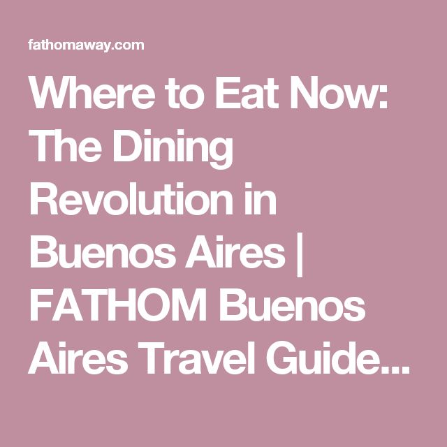 Where to Eat Now: The Dining Revolution in Buenos Aires |  FATHOM  Buenos Aires Travel Guides and Travel Blog