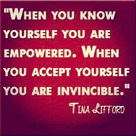"When you know yourself, you are empowered.  When you accept yourself, you are invincible.""--Tina Lefford"