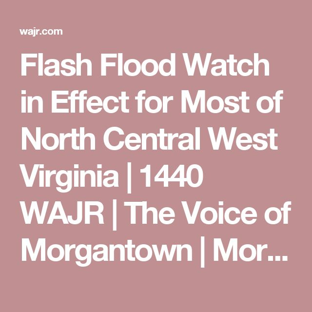 Flash Flood Watch in Effect for Most of North Central West Virginia | 1440 WAJR | The Voice of Morgantown | Morgantown, WV