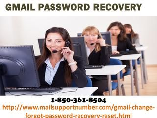 Gpasswordrecovery12In case you are one of them who don't fathom what to achieve for taking off Gmail Password Recovery by then don't lose your rest, essentially achieve our gathering and we promise you that you will get the reins of your Gmail account back to you. Along these lines, make a call at our without toll number 1-850-361-8504 and you will be invited by our authorities. For more visit us our site. http://www.mailsupportnumber.com/gmail-change-forgot-password-recovery-reset.htm Gmail…