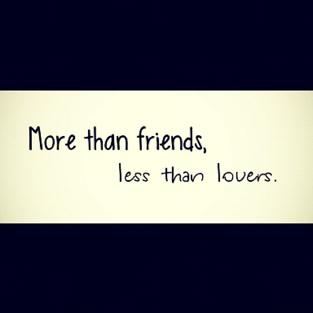 More than friends, less than lovers. i have to tell myself that many times :(