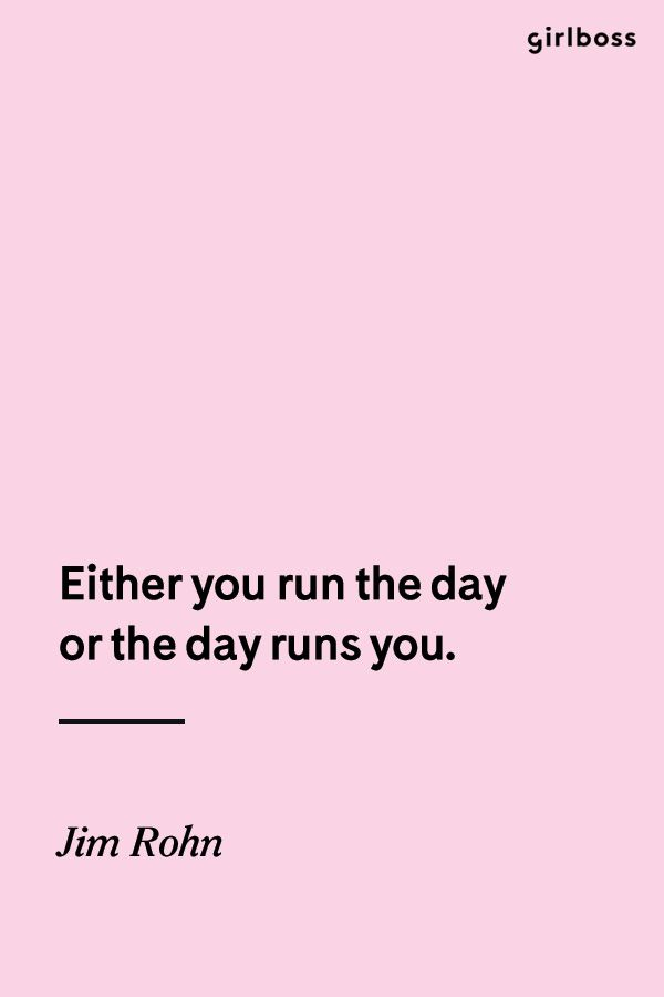 GIRLBOSS QUOTE: Either you run the day or the day runs you. -Jim Rohn // get shit done.