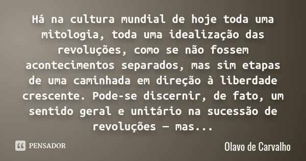 Há na cultura mundial de hoje toda uma mitologia, toda uma idealização das revoluções, como se não fossem acontecimentos separados, mas sim etapas de uma caminhada em direção à liberdade... — Olavo de Carvalho