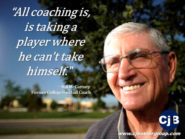 """All coaching is, is taking a player where he can't take himself."""" ~Bill McCartney Former College Football Coach"""