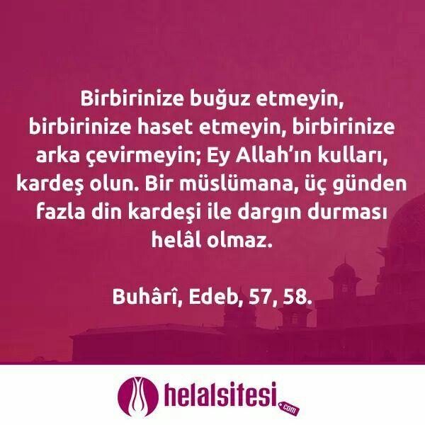 Birbirinize buğuz etmeyin, birbirinize haset etmeyin, birbirinize arka çevirmeyin; Ey Allah'ın kulları, kardeş olun. Bir müslümana, üç günden fazla din kardeşi ile dargın durması helâl olmaz.   Buhârî, Edeb, 57, 58.  www.helalsitesi.com  #hadis #hzmuhammed #peygamber #sav #helalsitesi #helalgida #gimdes #helalmutfak