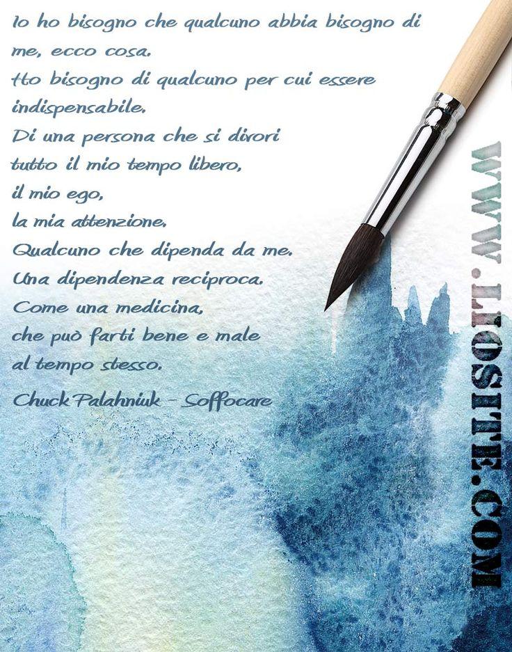 Chuck Palahniuk - Io ho bisogno .. Non posso aggiungere nulla: ha detto tutto la citazione. #ChuckPalahniuk, #bisogno, #necessità, #essereutili, #vita,#amore, #liosite, #citazioniItaliane, #frasibelle, #sensodellavita, #ItalianQuotes, #perledisaggezza, #perledacondividere, #GraphTag, #ImmaginiParlanti, #citazionifotografiche,