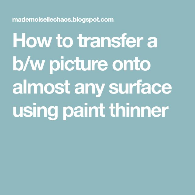 How to transfer a b/w picture onto almost any surface using paint thinner