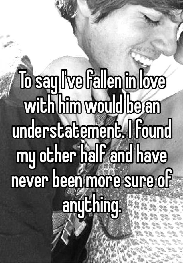 """"""" To say I've fallen in love with him would be an understatement. I found my other half and have never been more sure of anything. """""""