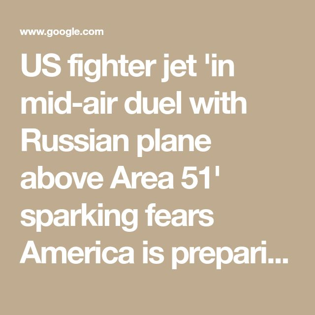 US fighter jet 'in mid-air duel with Russian plane above Area 51' sparking fears America is preparing for w...