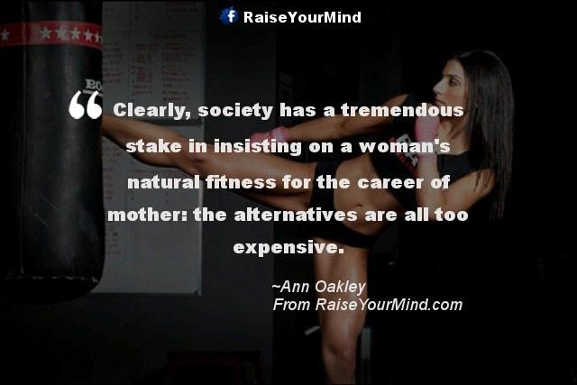 Clearly, society has a tremendous stake in insisting on a woman's natural fitness for the career of mother: the alternatives are all too expensive. - http://www.raiseyourmind.com/fitness/clearly-society-has-a-tremendous-stake-in-insisting-on-a-womans-natural-fitness-for-the-career-of-mother-the-alternatives-are-all-too-expensive/  Fitness Quotes Ann Oakley, mom, Mother, Society