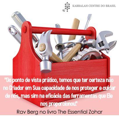 """""""Do ponto de vista prático, temos que ter certeza não no Criador e em Sua capacidade de nos proteger e cuidar de nós, mas sim na eficácia das ferramentas que Ele nos proporcionou."""" ~ Rav Berg no livro The Essential Zohar"""