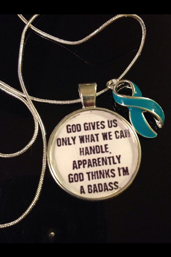 God only gives us what we can handle. He must think I'm a badass. Teal Ribbon Charm / Ovarian Cancer Survivor : Ovarian, cervical, uterine (all gynecological) cancers, food allergies, substance abuse, sexual assault, sexual abuse, Myasthenia Gravis, Polycystic Ovarian Syndrome, agoraphobia, panic or stress disorders (includes PTSD), Obsessive-Compulsive Disorder, Dissociative Identity Disorder, Fragile X, Batten Disease, Tourette's Syndrome (TSA designation), MRSA awareness
