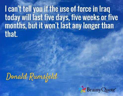 I can't tell you if the use of force in Iraq today will last five days, five weeks or five months, but it won't last any longer than that. / Donald Rumsfeld
