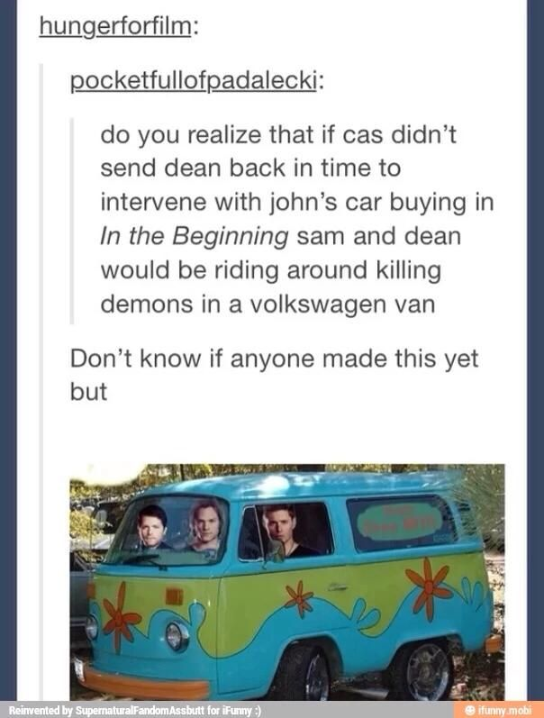 ''Do you realise that if cas didn't send Dean back in time to intervene with John's car buying in In The Beginning, Sam and Dean would be riding around killing demons in a Volkswagen van...'' Hahahahaha!! Awesome!! / Supernatural + Scooby Doo :)