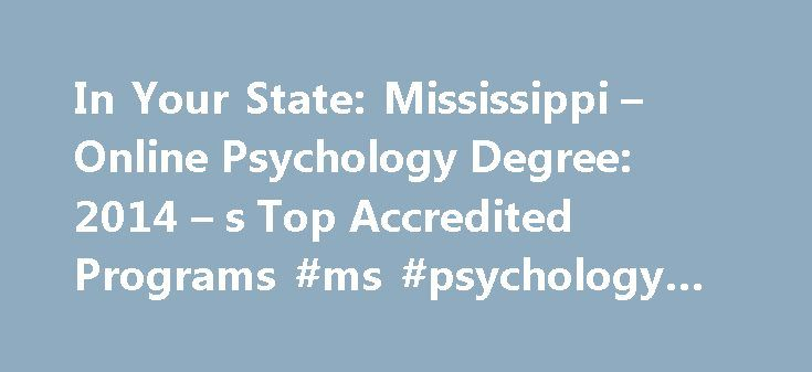 In Your State: Mississippi – Online Psychology Degree: 2014 – s Top Accredited Programs #ms #psychology #online http://michigan.nef2.com/in-your-state-mississippi-online-psychology-degree-2014-s-top-accredited-programs-ms-psychology-online/  # In Your State: Mississippi How to Become a Psychologist in Mississippi How to Become a Psychologist in Mississippi Educational Requirements Mississippi law requires psychologists to have a doctoral degree in psychology from an American Psychological…