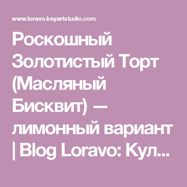Роскошный Золотистый Торт (Масляный Бисквит) — лимонный вариант | Blog Loravo: Кулинарные записки дизайнера