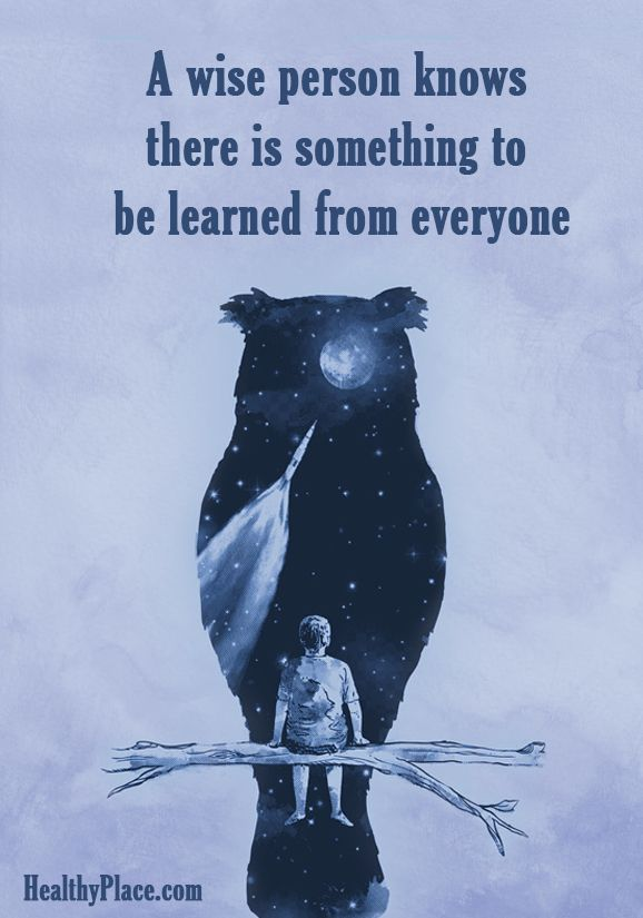 Positive Quote: A wise person knows there is something to be learned from everyone. www.HealthyPlace.com