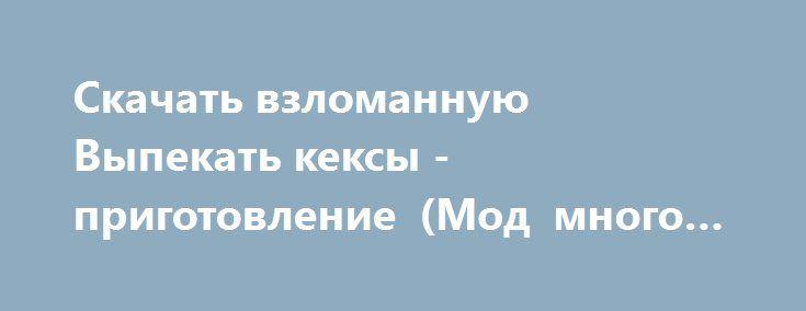 Скачать взломанную Выпекать кексы - приготовление (Мод много денег) на Андроид http://galaxy-gamers.ru/7269-skachat-vzlomannuyu-vypekat-keksy-prigotovlenie-mod-mnogo-deneg-na-android.html