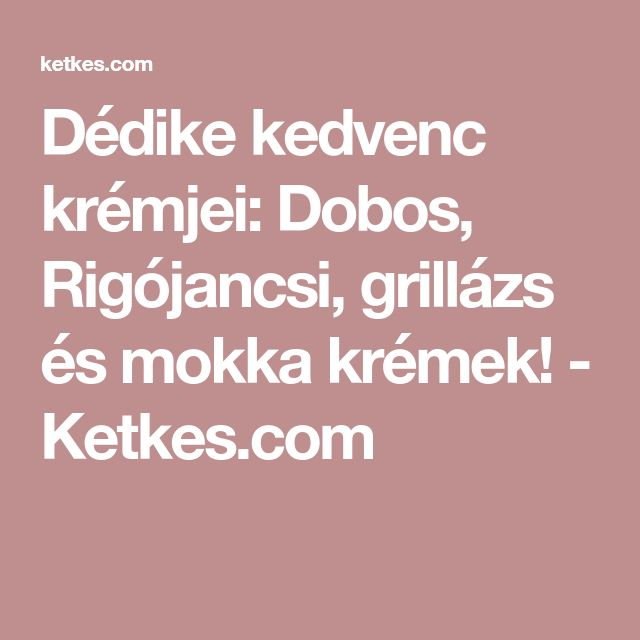 Dédike kedvenc krémjei: Dobos, Rigójancsi, grillázs és mokka krémek! - Ketkes.com