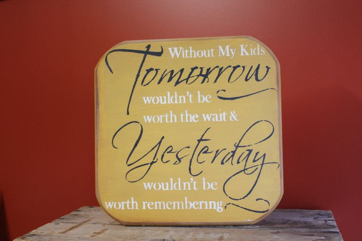 Without my kids Tomorrow wouldn't be worth the wait & Yesterday wouldn't be worth remembering.   Hand painted & stencilled signs by: The Primitive Shed