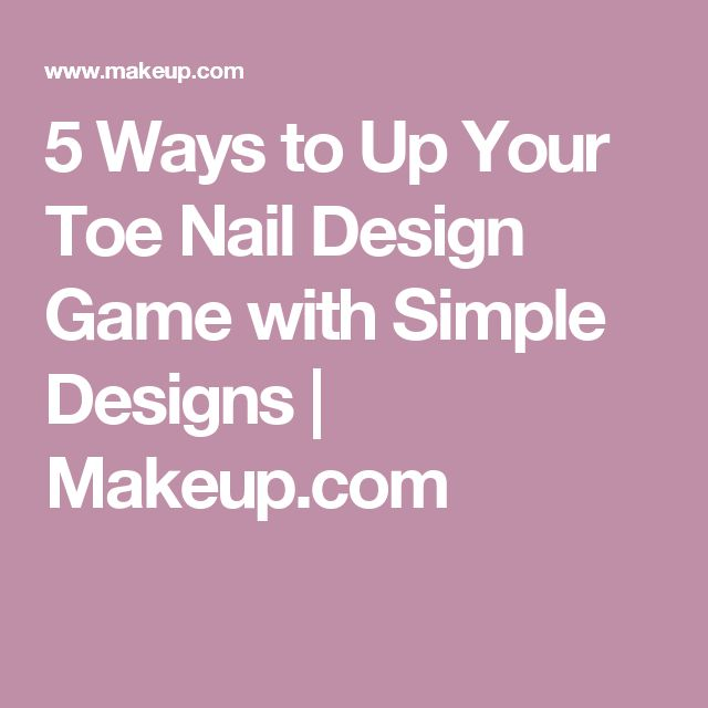 5 Ways to Up Your Toe Nail Design Game with Simple Designs | Makeup.com