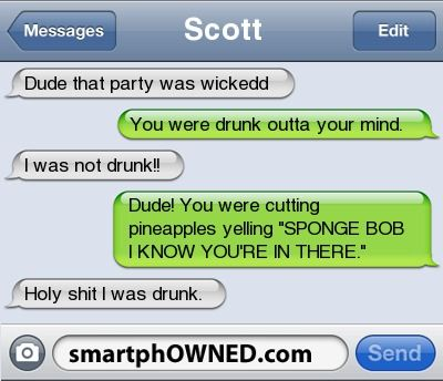 Other - ScottDude that party was wickeddYou were drunk outta your mind.  I was not drunk!  !  Dude!  You were cutting pineapples yelling 'SPONGE BOB I KNOW YOU'RE IN THERE.  'Holy shit I was drunk.: Funny Texts, Funny Things, Giggle, Spongebob, Text Messages, Funny Quotes, Funny Stuff, Humor