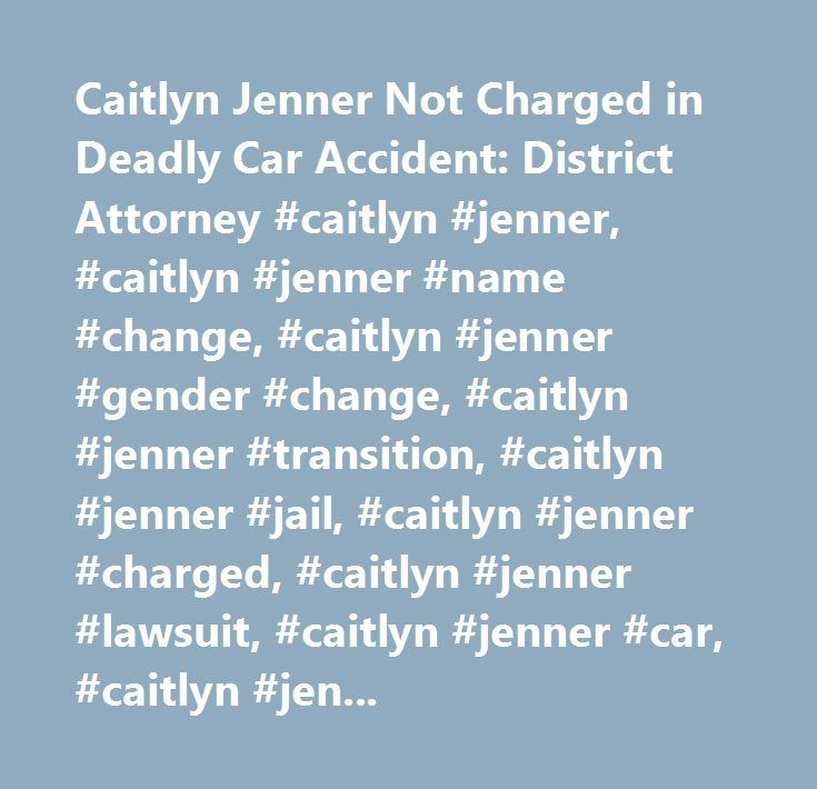 Caitlyn Jenner Not Charged in Deadly Car Accident: District Attorney #caitlyn #jenner, #caitlyn #jenner #name #change, #caitlyn #jenner #gender #change, #caitlyn #jenner #transition, #caitlyn #jenner #jail, #caitlyn #jenner #charged, #caitlyn #jenner #lawsuit, #caitlyn #jenner #car, #caitlyn #jenner #car #crash, #kim #how, #kim #howe #death…