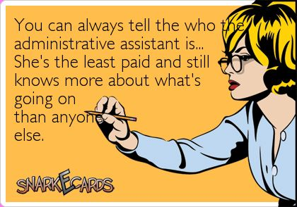 You can always tell the who the administrative assistant is… She's the least paid and still knows more about what's going on than anyone else. | Snarkecards