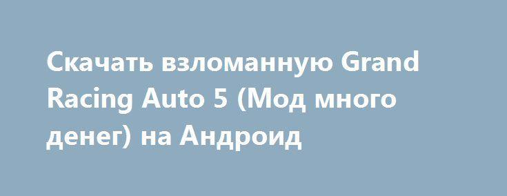 Скачать взломанную Grand Racing Auto 5 (Мод много денег) на Андроид http://modz-apk.ru/racer/369-skachat-vzlomannuyu-grand-racing-auto-5-mod-mnogo-deneg-na-android.html