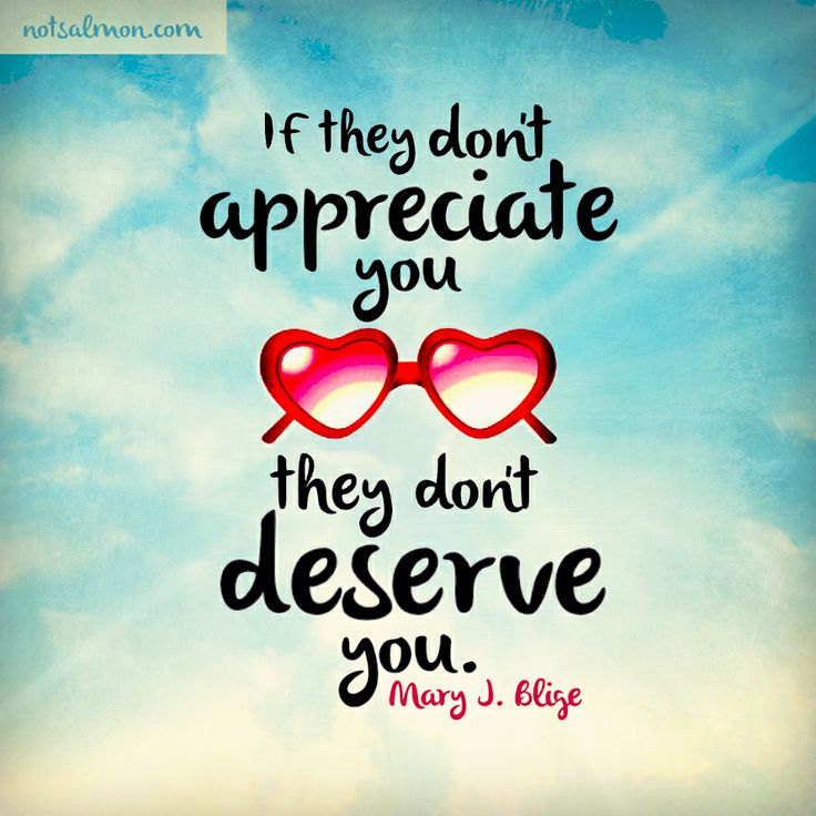 If they don't appreciate you they don't deserve you. - Mary J. Blige #notsalmon