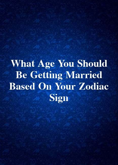 What Age You Should Be Getting Married Based On Your Zodiac Sign
