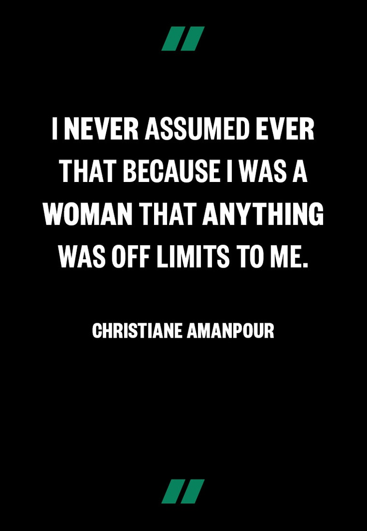 """I never assumed that because I was a woman anything was off limits to me.""  -Christiane Amanpour"