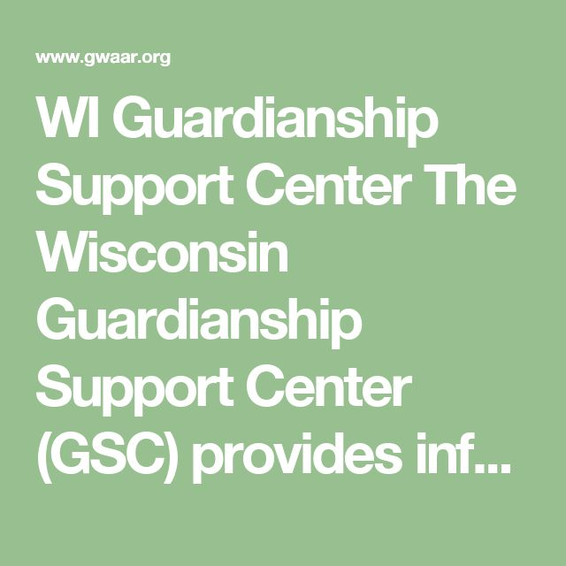 WI Guardianship Support Center  The Wisconsin Guardianship Support Center (GSC) provides information and assistance on issues related to guardianship, protective placement, advance directives, and more.
