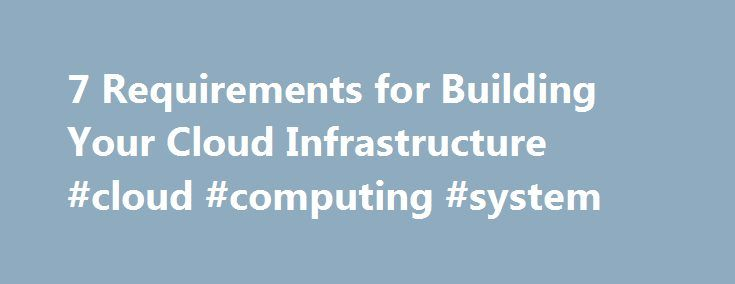 7 Requirements for Building Your Cloud Infrastructure #cloud #computing #system http://tampa.remmont.com/7-requirements-for-building-your-cloud-infrastructure-cloud-computing-system/  # 7 Requirements for Building Your Cloud Infrastructure Today, service providers and enterprises interested in implementing clouds face the challenge of integrating complex software and hardware components from multiple vendors. The resulting system can end up being expensive to build and hard to operate…