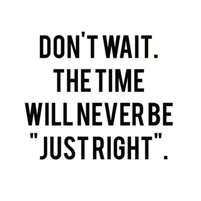 "Don't wait. The time will never ne ""just right""."