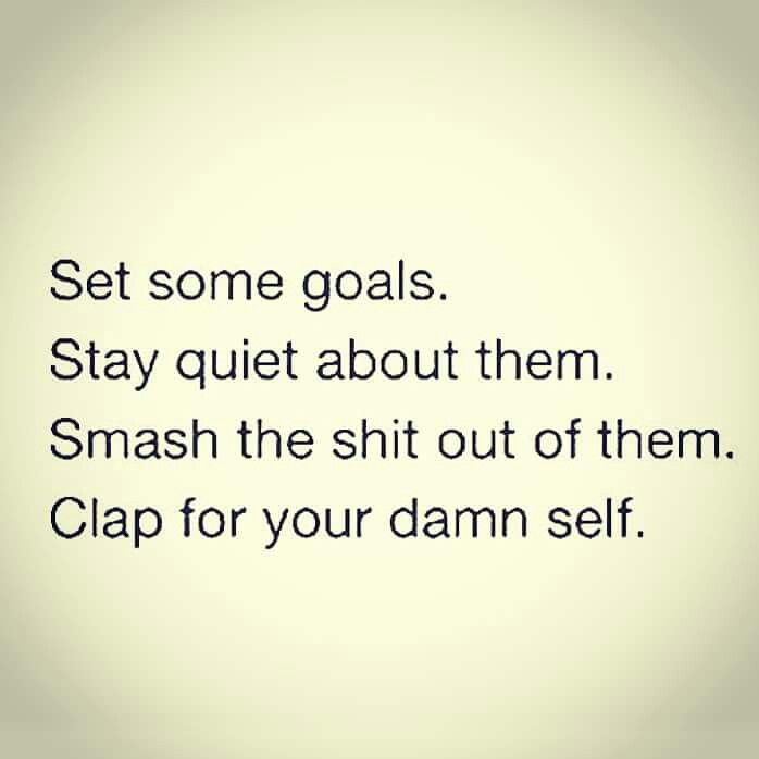 Set some goals. Stay quiet about them. Smash the shit out of them. Clap for your damn self.