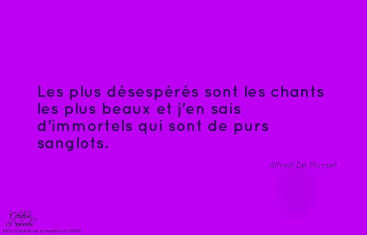 «Les plus désespérés sont les chants les plus beaux et j'en sais d'immortels qui sont de purs sanglots.» Alfred De Musset