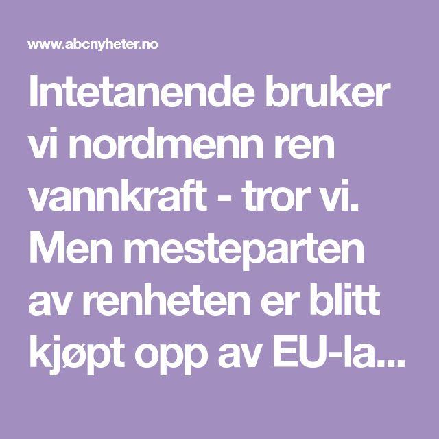Intetanende bruker vi nordmenn ren vannkraft - tror vi. Men mesteparten av renheten er blitt kjøpt opp av EU-land. Dermed står Norge igjen som storforbrukere av fossil kraft og atomkraft, viser NVEs oversikt.