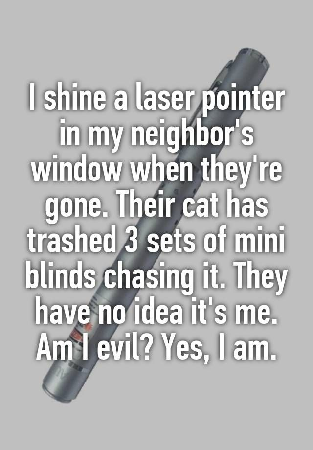 I shine a laser pointer in my neighbor's window when they're gone. Their cat has trashed 3 sets of mini blinds chasing it. They have no idea it's me. Am I evil? Yes, I am.