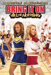 Bring It On: All or Nothing-  A transfer student to a rough high school tries joining the cheer-leading squad and she not only faces off against the head cheerleader, but against her former school in preparation for a cheer-off competition.
