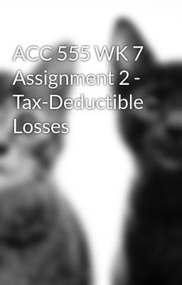 ACC 555 WK 7 Assignment 2 - Tax-Deductible Losses - UntitleACC 555 WK 7 Assignment 2 - Tax-Deductible Lossesd Part 1 #wattpad #action