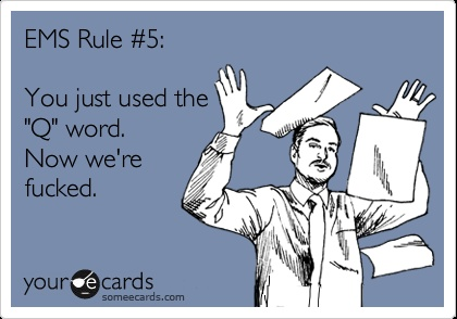EMS Rule #5: You just used the 'Q' word. Now we're fucked.