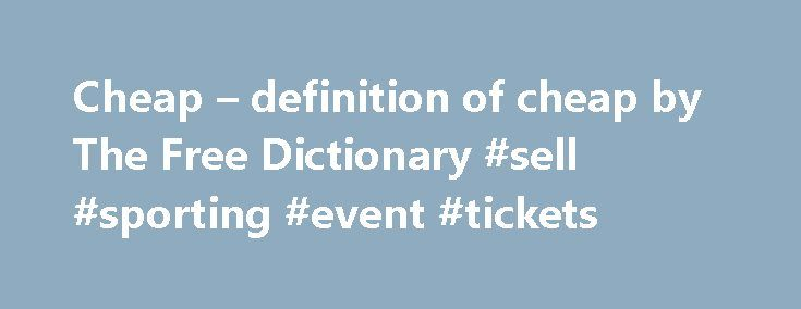 Cheap – definition of cheap by The Free Dictionary #sell #sporting #event #tickets http://tickets.remmont.com/cheap-definition-of-cheap-by-the-free-dictionary-sell-sporting-event-tickets/  cheap cheap also adv (= inexpensive) billig ; I got it cheap ich habe es billig gekriegt ; it's going cheap es ist billig zu haben ; it doesn't come (...Read More)