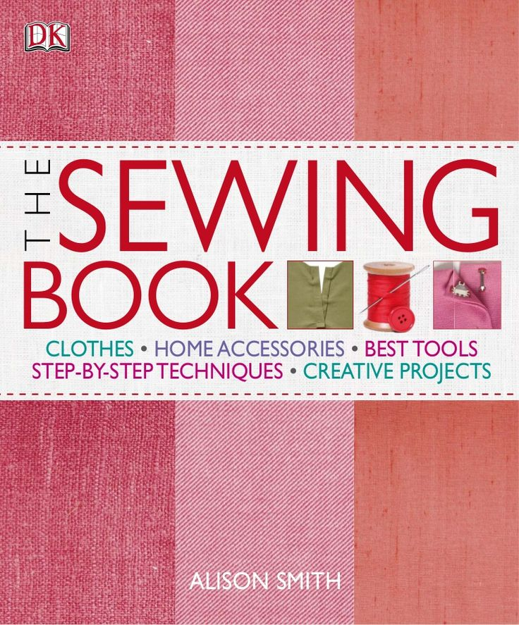 THE SEWING BOOK CLOTHES • HOME ACCESSORIES • BEST TOOLS STEP-BY-STEP TECHNIQUES • CREATIVE PROJECTS ALISON SMITH