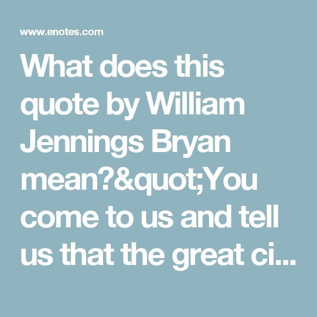 "What does this quote by William Jennings Bryan mean?""You come to us and tell us that the great cities are in favor of the   gold standard. We reply... 